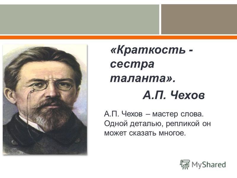 « Краткость - сестра таланта ». А. П. Чехов А. П. Чехов – мастер слова. Одной деталью, репликой он может сказать многое.