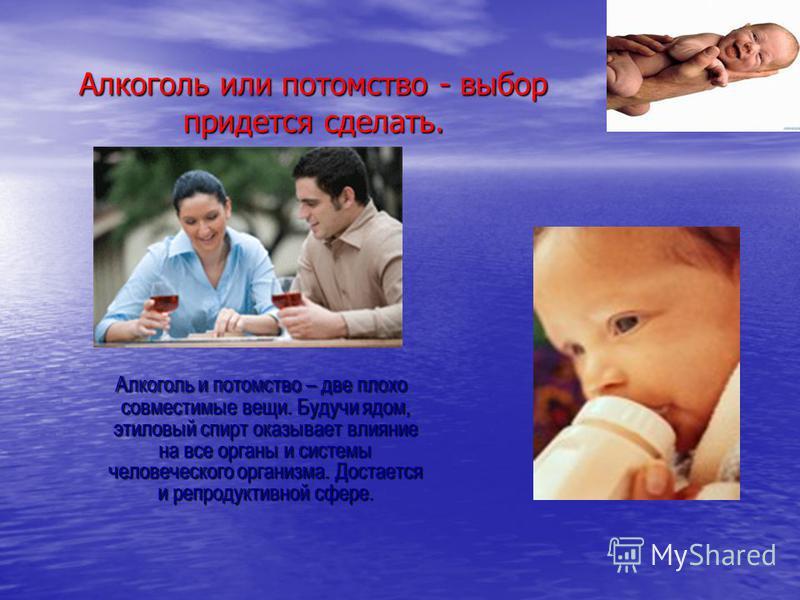 Алкоголь или потомство - выбор придется сделать. Алкоголь и потомство – две плохо совместимые вещи. Будучи ядом, этиловый спирт оказывает влияние на все органы и системы человеческого организма. Достается и репродуктивной сфере. Алкоголь и потомство
