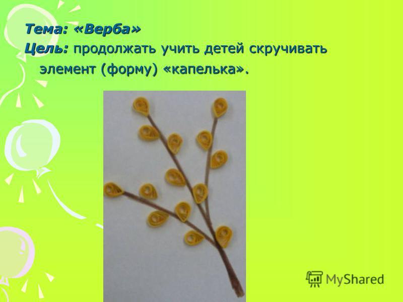 Тема: «Верба» Цель: продолжать учить детей скручивать элемент (форму) «капелька».