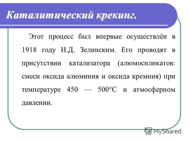 Каталитический крекинг. Этот процесс был впервые осуществлён в 1918 году Н.Д. Зелинским. Его проводят в присутствии катализатора (алюмосиликатов: смеси оксида алюминия и оксида кремния) при температуре 450 500°С и атмосферном давлении.