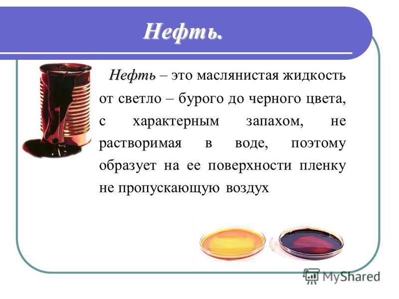 Нефть. Н ефть – это маслянистая жидкость от светло – бурого до черного цвета, с характерным запахом, не растворимая в воде, поэтому образует на ее поверхности пленку не пропускающую воздух