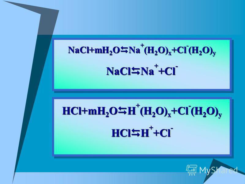 HCl+mH 2 O H + (H 2 O) x +Cl - (H 2 O) y HCl H + +Cl - HCl+mH 2 O H + (H 2 O) x +Cl - (H 2 O) y HCl H + +Cl - NaCl+mH 2 O Na + (H 2 O) x +Cl - (H 2 O) y NaCl Na + +Cl - NaCl+mH 2 O Na + (H 2 O) x +Cl - (H 2 O) y NaCl Na + +Cl -
