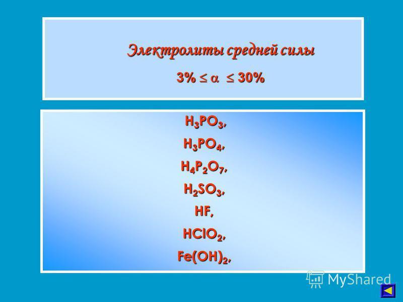 Электролиты средней силы 3% 30% H 3 PO 3, H 3 PO 4, H 4 P 2 O 7, H 2 SO 3, HF, HClO 2, Fe(OH) 2, H 3 PO 3, H 3 PO 4, H 4 P 2 O 7, H 2 SO 3, HF, HClO 2, Fe(OH) 2,