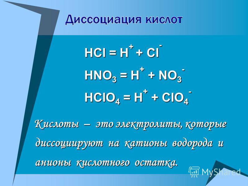 HCl = H + + Cl - HNO 3 = H + + NO 3 - HClO 4 = H + + ClO 4 - Кислоты – это электролиты, которые диссоциируют на катионы водорода и анионы кислотного остатка. Кислоты – это электролиты, которые диссоциируют на катионы водорода и анионы кислотного оста