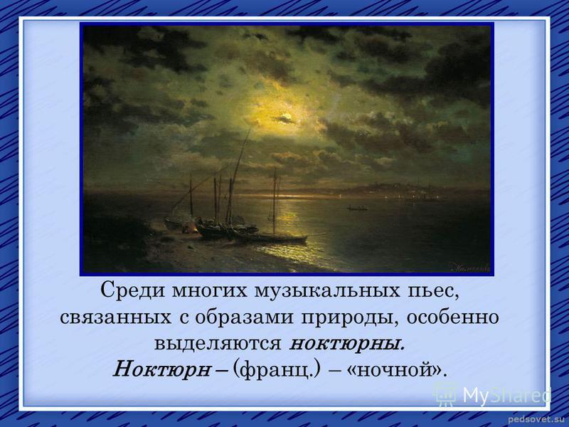 Среди многих музыкальных пьес, связанных с образами природы, особенно выделяются ноктюрны. Ноктюрн – (франц.) – «ночной».