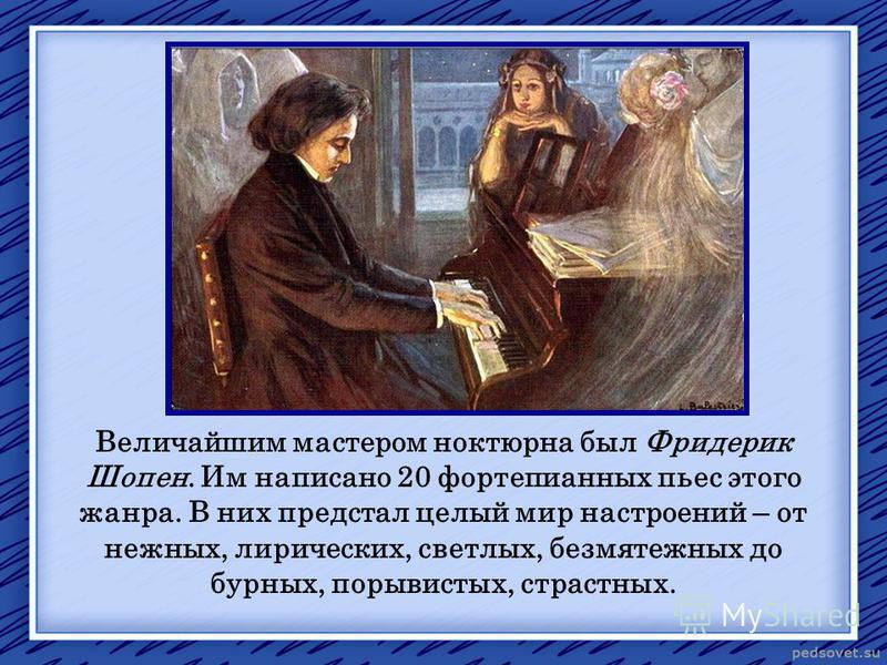 Величайшим мастером ноктюрна был Фридерик Шопен. Им написано 20 фортепианных пьес этого жанра. В них предстал целый мир настроений – от нежных, лирических, светлых, безмятежных до бурных, порывистых, страстных.