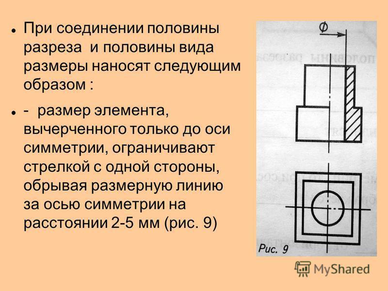 При соединении половины разреза и половины вида размеры наносят следующим образом : - размер элемента, вычерченного только до оси симметрии, ограничивают стрелкой с одной стороны, обрывая размерную линию за осью симметрии на расстоянии 2-5 мм (рис. 9