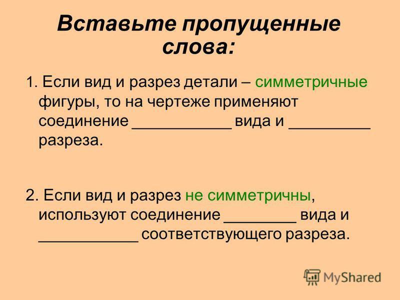 Вставьте пропущенные слова: 1. Если вид и разрез детали – симметричные фигуры, то на чертеже применяют соединение ___________ вида и _________ разреза. 2. Если вид и разрез не симметричны, используют соединение ________ вида и ___________ соответству