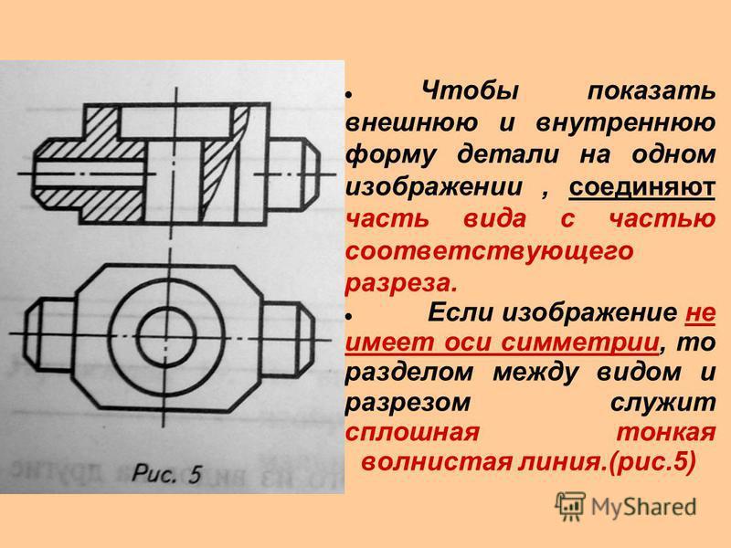 Чтобы показать внешнюю и внутреннюю форму детали на одном изображении, соединяют часть вида с частью соответствующего разреза. Если изображение не имеет оси симметрии, то разделом между видом и разрезом служит сплошная тонкая волнистая линия.(рис.5)