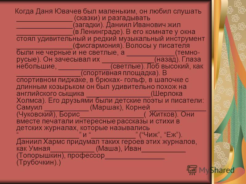 Когда Даня Ювачев был маленьким, он любил слушать ______________ (сказки) и разгадывать ______________(загадки). Даниил Иванович жил ______________(в Ленинграде). В его комнате у окна стоял удивительный и редкий музыкальный инструмент ______________(