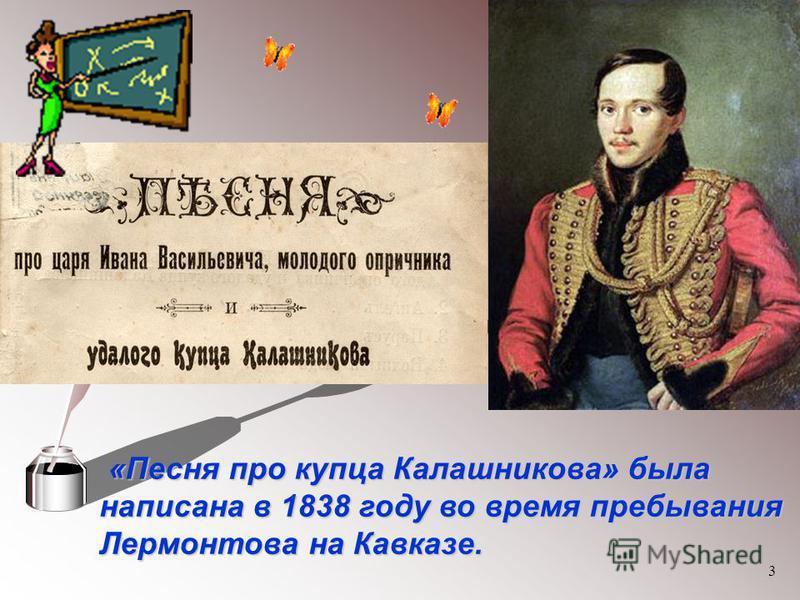 3 «Песня про купца Калашникова» была написана в 1838 году во время пребывания Лермонтова на Кавказе. «Песня про купца Калашникова» была написана в 1838 году во время пребывания Лермонтова на Кавказе.