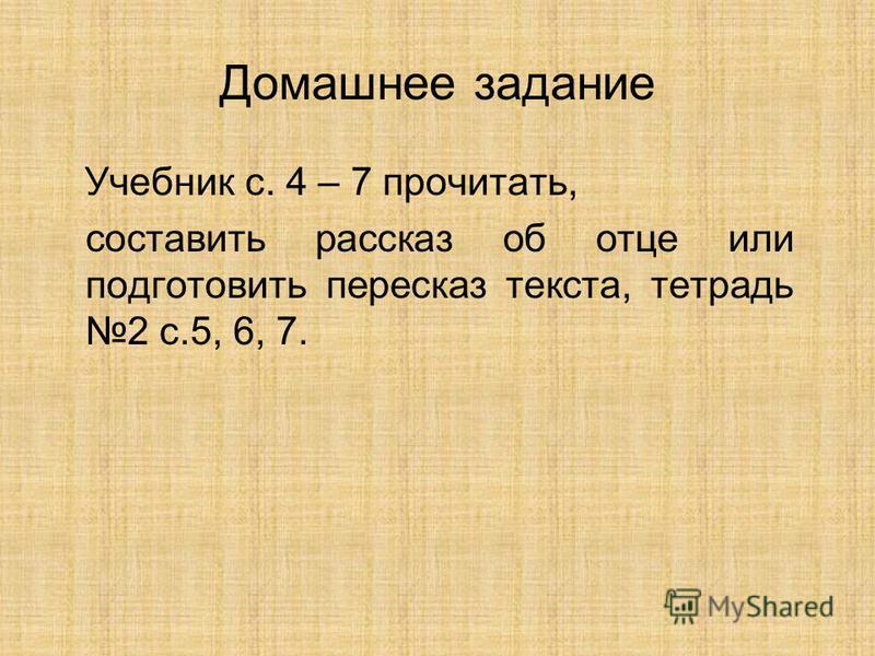 Домашнее задание Учебник с. 4 – 7 прочитать, составить рассказ об отце или подготовить пересказ текста, тетрадь 2 с.5, 6, 7.