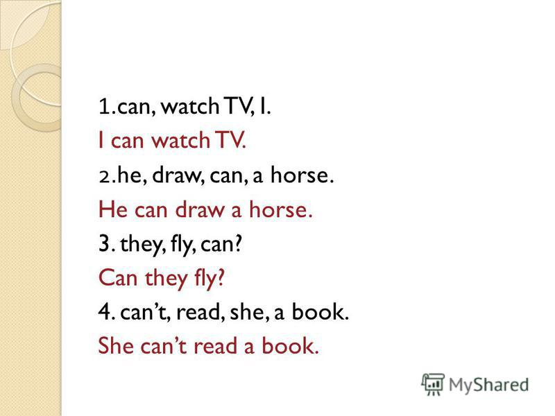 1. can, watch TV, I. I can watch TV. 2.he, draw, can, a horse. He can draw a horse. 3. they, fly, can? Can they fly? 4. cant, read, she, a book. She cant read a book.