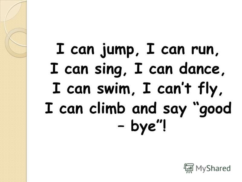 I can jump, I can run, I can sing, I can dance, I can swim, I cant fly, I can climb and say good – bye!