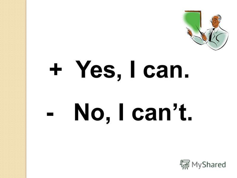 + Yes, I can. - No, I cant.