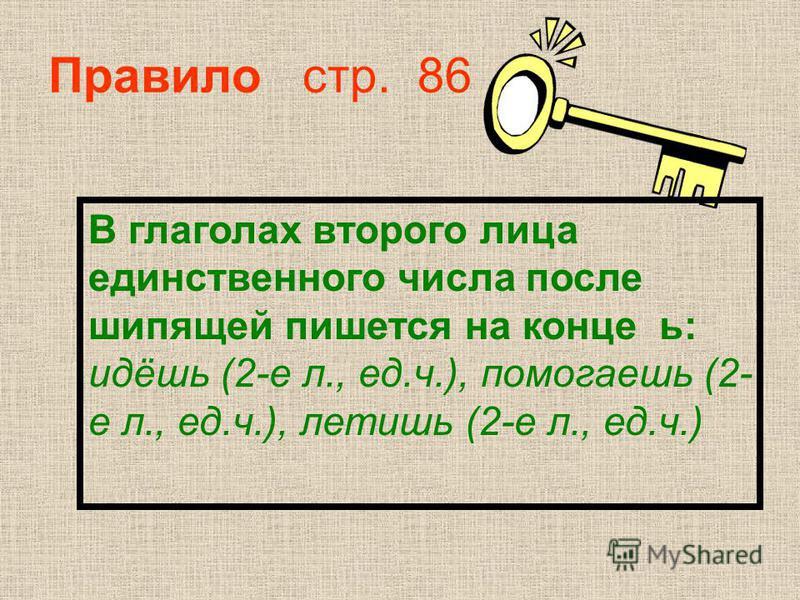 Правило стр. 86 В глаголах второго лица еднинственного числа после шипящей пишется на конце ь: идёшь (2-е л., ед.ч.), помогаешьь (2- е л., ед.ч.), летишь (2-е л., ед.ч.)