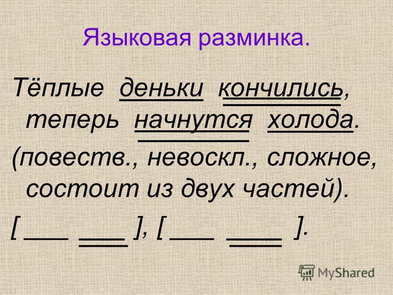 Языковая разминка. Тёплые деньки кончились, теперь начнутся холода. (повести., невоскл., сложное, состоит из двух частей). [ ___ ], [ ___ ].