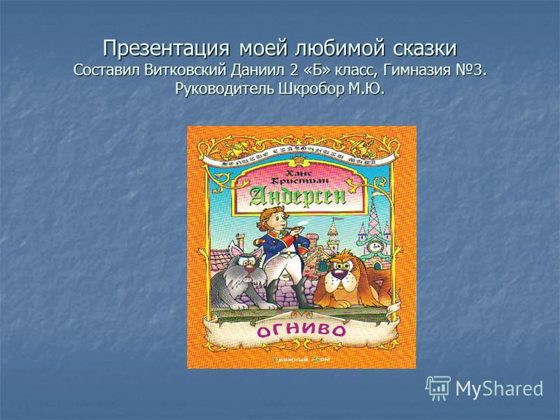 Презентация моей любимой сказки Составил Витковский Даниил 2 «Б» класс, Гимназия 3. Руководитель Шкробор М.Ю.
