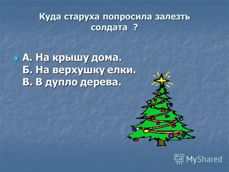Куда старуха попросила залезть солдата ? А. На крышу дома. Б. На верхушку елки. В. В дупло дерева. А. На крышу дома. Б. На верхушку елки. В. В дупло дерева.