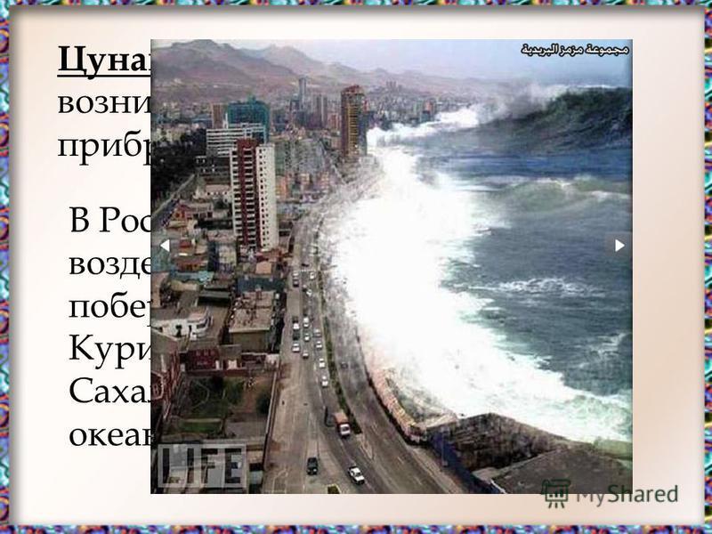 Цунами – морские волны, возникающие при подводных и прибрежных землетрясениях. В России наиболее подвержены воздействию цунами восточное побережье Камчатки и Курильских островов, острова Сахалин и побережье Тихого океана.