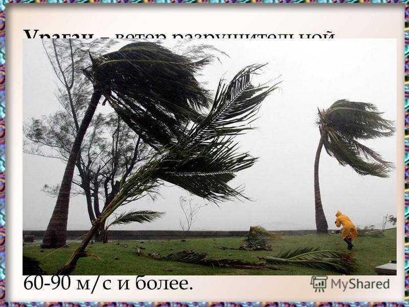 Ураган – ветер разрушительной силы и значительной продолжительности, скорость которого превышает 32 м/с. Многолетние метеонаблюдения показывают, что скорость ветра при ураганах достигала в большинстве районов европейской части России до 30-50 м/с, а