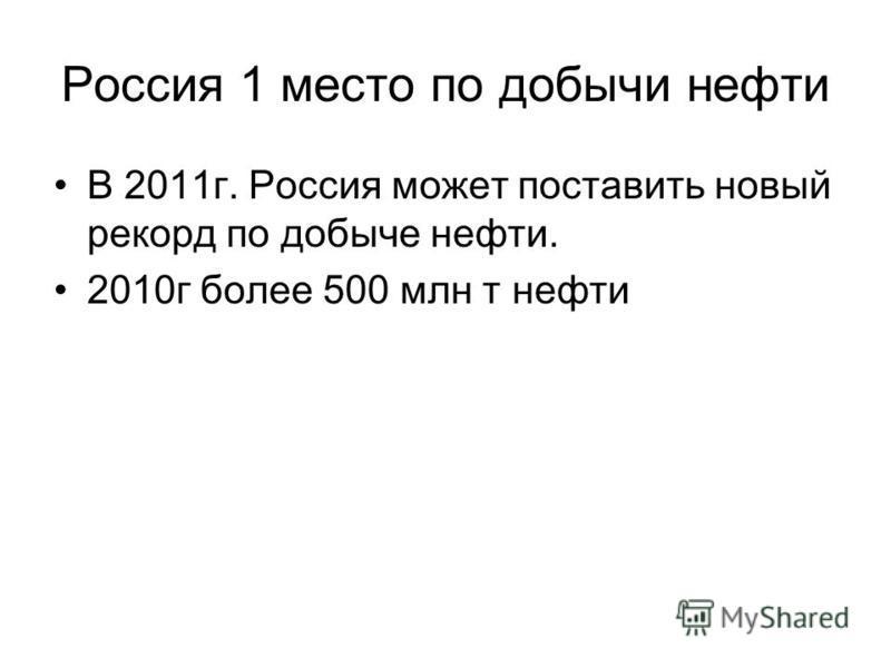 Россия 1 место по добычи нефти В 2011 г. Россия может поставить новый рекорд по добыче нефти. 2010 г более 500 млн т нефти