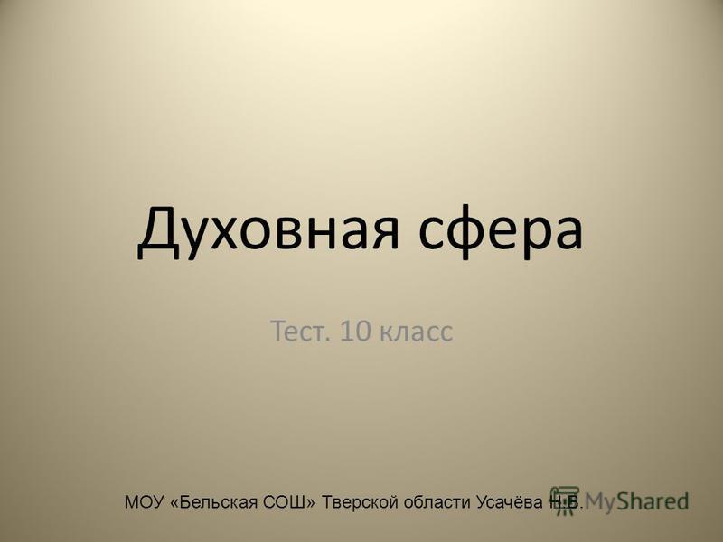 Духовная сфера Тест. 10 класс МОУ «Бельская СОШ» Тверской области Усачёва Н.В.