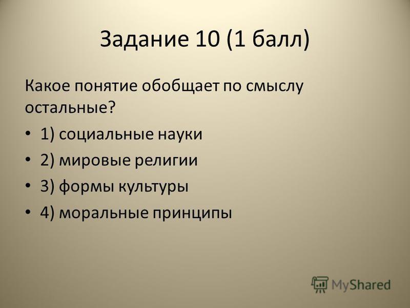 Задание 10 (1 балл) Какое понятие обобщает по смыслу остальные? 1) социальные науки 2) мировые религии 3) формы культуры 4) моральные принципы