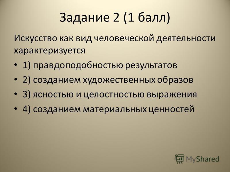 Задание 2 (1 балл) Искусство как вид человеческой деятельности характеризуется 1) правдоподобностью результатов 2) созданием художественных образов 3) ясностью и целостностью выражения 4) созданием материальных ценностей