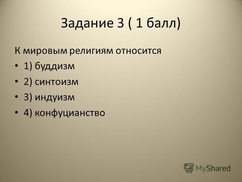 Задание 3 ( 1 балл) К мировым религиям относится 1) буддизм 2) синтоизм 3) индуизм 4) конфуцианство