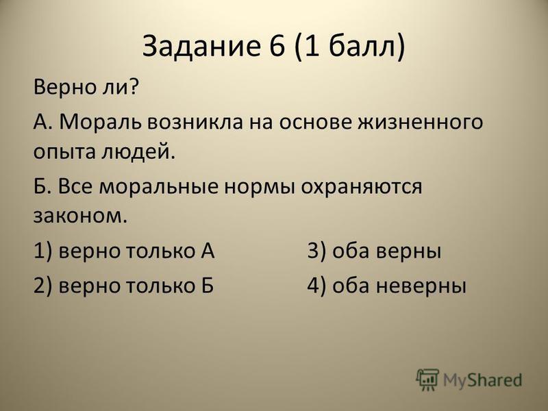 Задание 6 (1 балл) Верно ли? А. Мораль возникла на основе жизненного опыта людей. Б. Все моральные нормы охраняются законом. 1) верно только А3) оба верны 2) верно только Б4) оба неверны