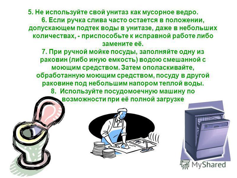 5. Не используйте свой унитаз как мусорное ведро. 6. Если ручка слива часто остается в положении, допускающем подтек воды в унитазе, даже в небольших количествах, - приспособьте к исправной работе либо замените её. 7. При ручной мойке посуды, заполня