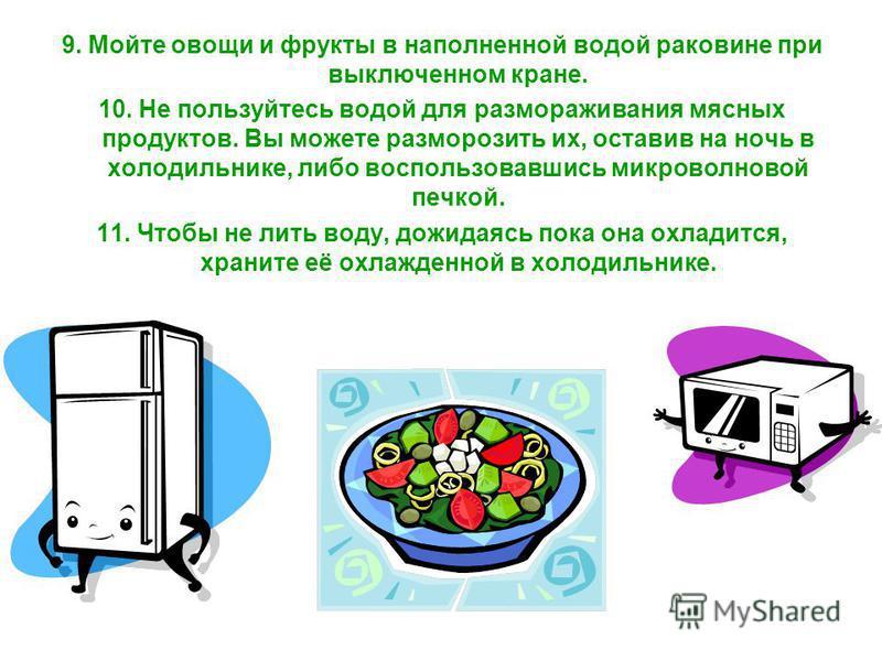 9. Мойте овощи и фрукты в наполненной водой раковине при выключенном кране. 10. Не пользуйтесь водой для размораживания мясных продуктов. Вы можете разморозить их, оставив на ночь в холодильнике, либо воспользовавшись микроволновой печкой. 11. Чтобы