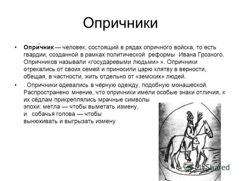 Опричники Опри́чник человек, состоящий в рядах опричного войска, то есть гвардии, созданной в рамках политической реформы Ивана Грозного. Опричников называли «государевыми людьми» ». Опричники отрекались от своих семей и приносили царю клятву в верно