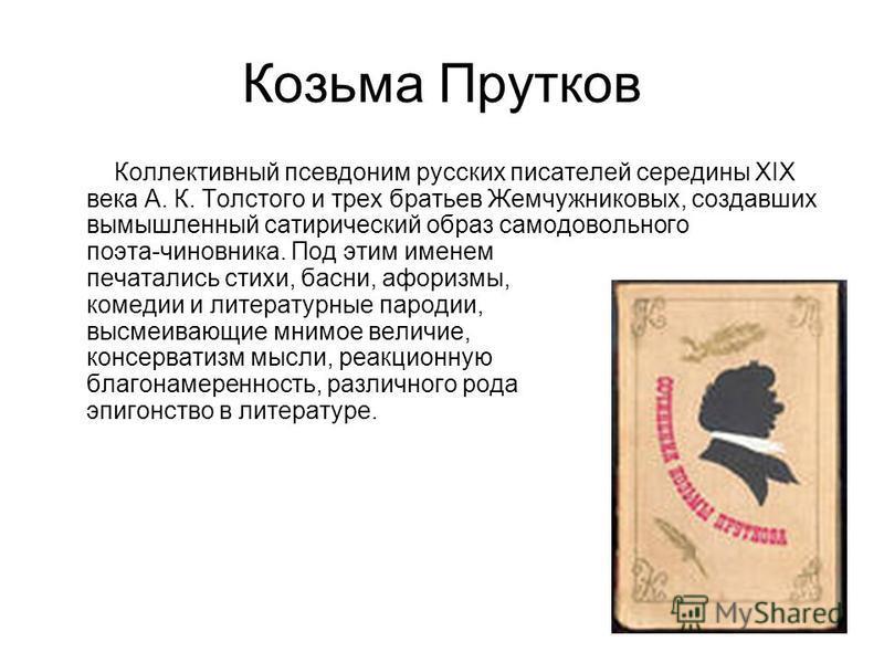 Козьма Прутков Коллективный псевдоним русских писателей середины XIX века А. К. Толстого и трех братьев Жемчужниковых, создавших вымышленный сатирический образ самодовольного поэта-чиновника. Под этим именем печатались стихи, басни, афоризмы, комедии