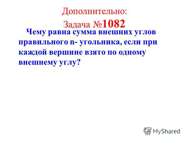 Дополнительно: Задача 1082 Чему равна сумма внешних углов правильного n- угольника, если при каждой вершине взято по одному внешнему углу?