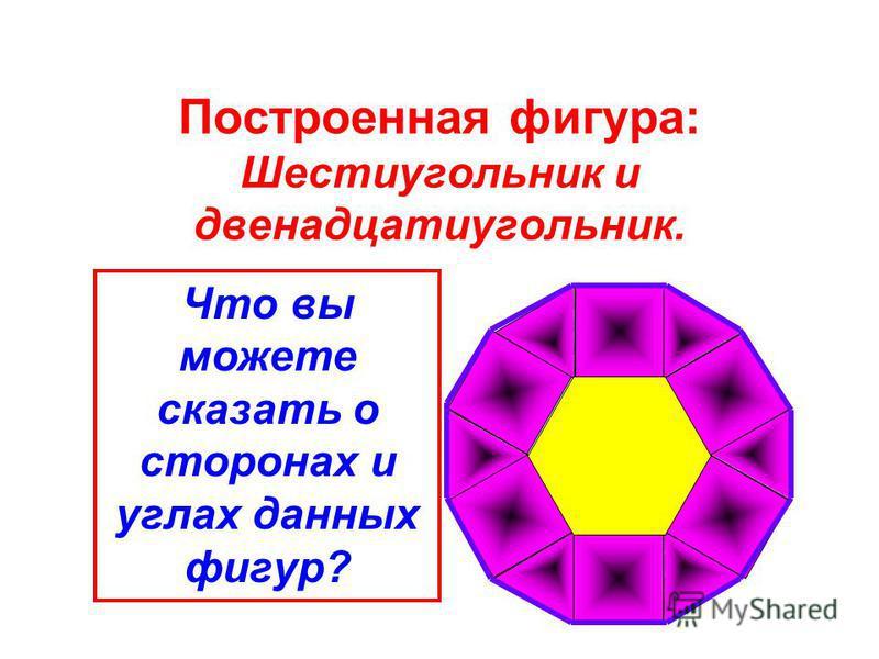 Построенная фигура: Шестиугольник и двенадцатиугольник. Что вы можете сказать о сторонах и углах данных фигур?
