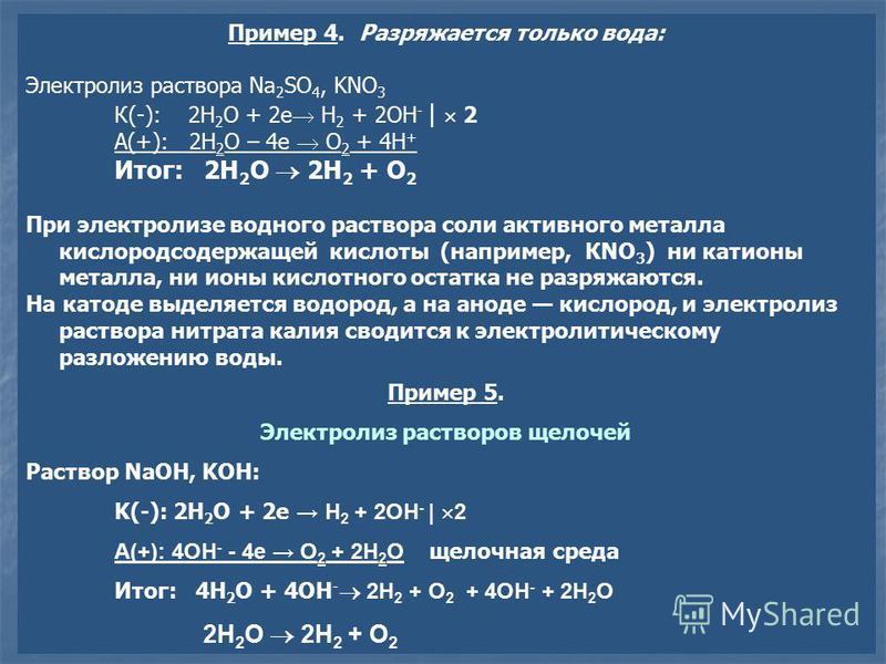 Пример 4. Разряжается только вода: Электролиз раствора Na 2 SO 4, KNO 3 К(-): 2H 2 O + 2e H 2 + 2OH - | 2 А(+): 2H 2 O – 4e O 2 + 4H + Итог: 2H 2 O 2H 2 + O 2 При электролизе водного раствора соли активного металла кислородсодержащей кислоты (наприме