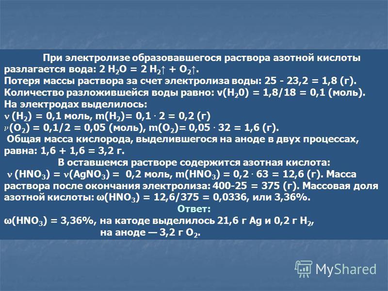 При электролизе образовавшегося раствора азотной кислоты разлагается вода: 2 H 2 O = 2 Н 2 + O 2. Потеря массы раствора за счет электролиза воды: 25 - 23,2 = 1,8 (г). Количество разложившейся воды равно: v(Н 2 0) = 1,8/18 = 0,1 (моль). На электродах