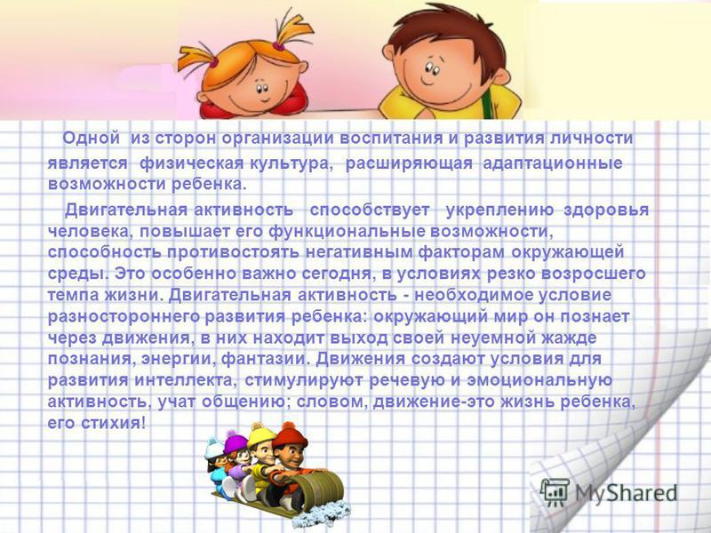 Одной из сторон организации воспитания и развития личности является физическая культура, расширяющая адаптационные возможности ребенка. Двигательная активность способствует укреплению здоровья человека, повышает его функциональные возможности, способ
