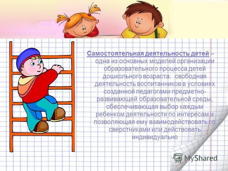 Самостоятельная деятельность детей – одна из основных моделей организации образовательного процесса детей дошкольного возраста: свободная деятельность воспитанников в условиях созданной педагогами предметно- развивающей образовательной среды, обеспеч