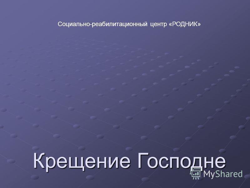 Крещение Господне Социально-реабилитационный центр «РОДНИК»