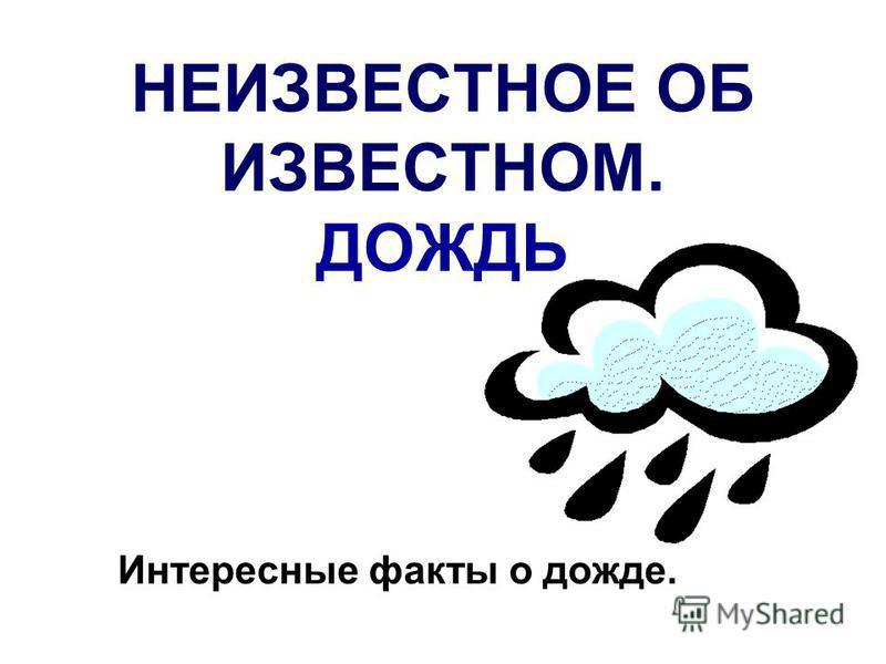 НЕИЗВЕСТНОЕ ОБ ИЗВЕСТНОМ. ДОЖДЬ Интересные факты о дожде.