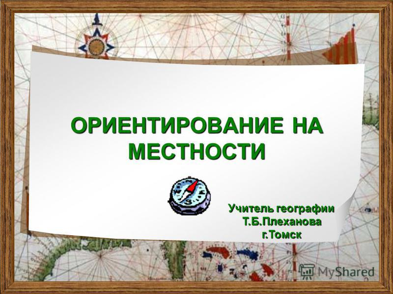 ОРИЕНТИРОВАНИЕ НА МЕСТНОСТИ Учитель географии Т.Б.Плеханова г.Томск