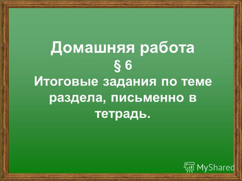 Домашняя работа § 6 Итоговые задания по теме раздела, письменно в тетрадь.