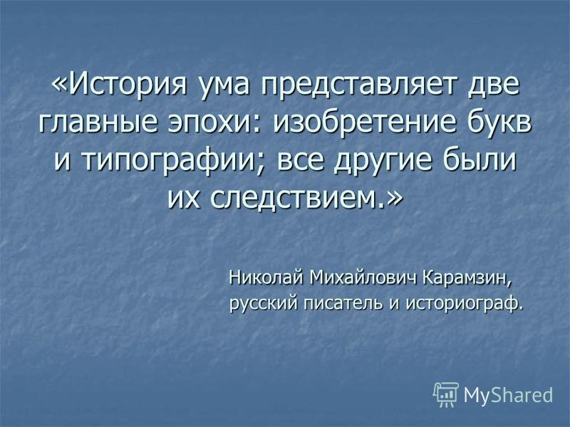 «История ума представляет две главные эпохи: изобретение букв и типографии; все другие были их следствием.» Николай Михайлович Карамзин, русский писатель и историограф.