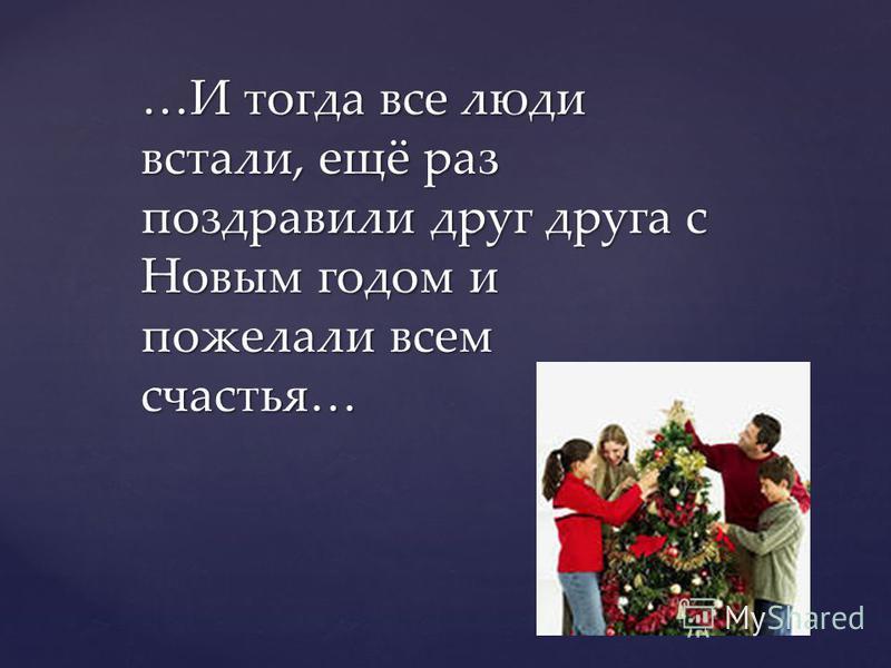 …И тогда все люди встали, ещё раз поздравили друг друга с Новым годом и пожелали всем счастья…