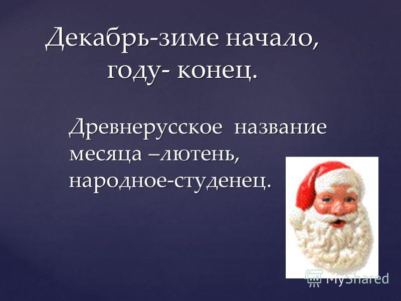 Декабрь-зиме начало, году- конец. Древнерусское название месяца –лютень, народное-студенец.