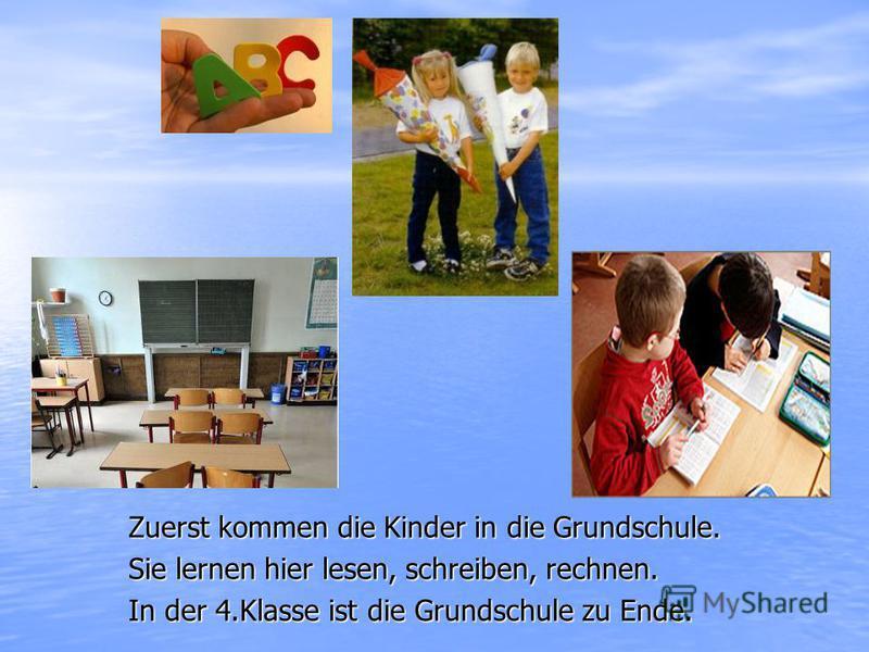 Zuerst kommen die Kinder in die Grundschule. Sie lernen hier lesen, schreiben, rechnen. In der 4.Klasse ist die Grundschule zu Ende.