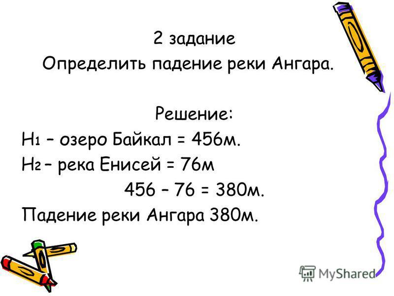 2 задание Определить падение реки Ангара. Решение: Н 1 – озеро Байкал = 456 м. Н 2 – река Енисей = 76 м 456 – 76 = 380 м. Падение реки Ангара 380 м.